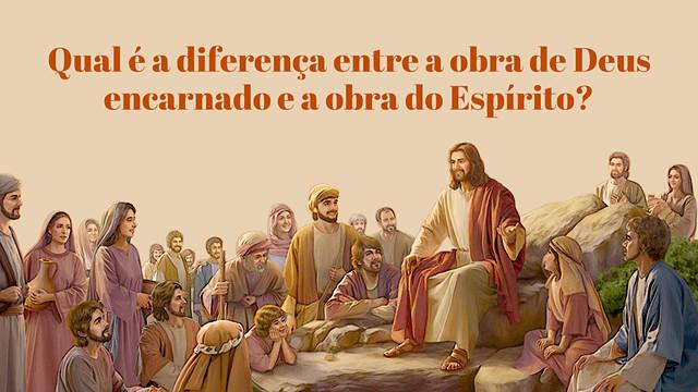 Qual é a diferença entre a obra de Deus encarnado e a obra do Espírito?
