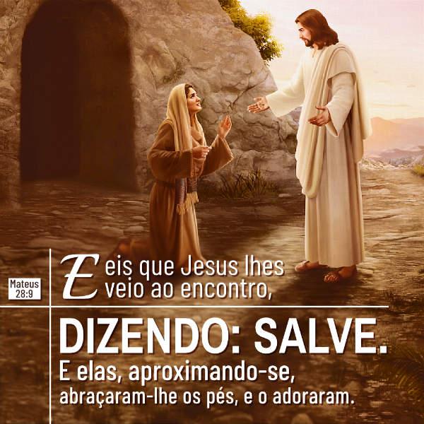Evangelho (Mateus 28:9)«E eis que Jesus lhes veio ao encontro, dizendo: Salve. E elas, aproximando-se, abraçaram-lhe os pés, e o adoraram».