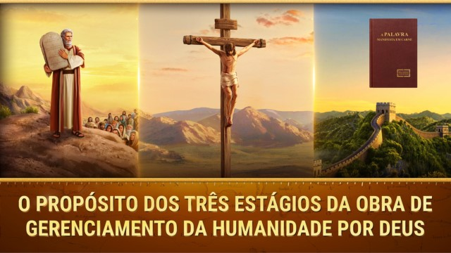 Os objetivos dos três estágios da obra de gerenciamento da humanidade por Deus