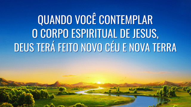 Quando você contemplar o corpo espiritual de Jesus, Deus terá feito novo céu e nova terra