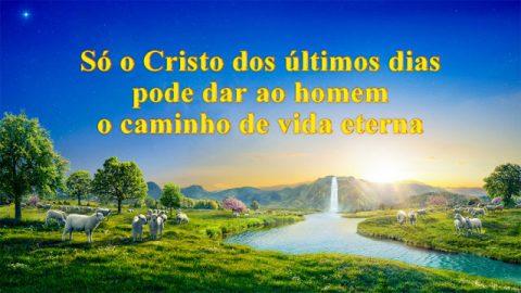 Só Cristo dos últimos dias pode dar ao homem o caminho de vida eterna