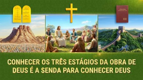 Conhecer os três estágios da obra de Deus é a senda para conhecer Deus